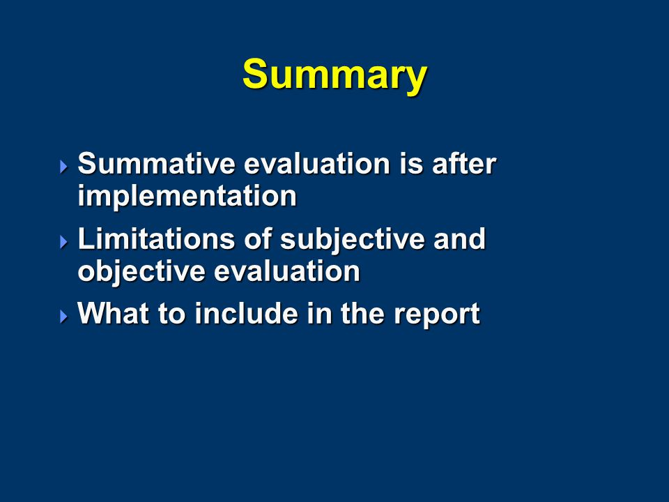 Summary  Summative evaluation is after implementation  Limitations of subjective and objective evaluation  What to include in the report