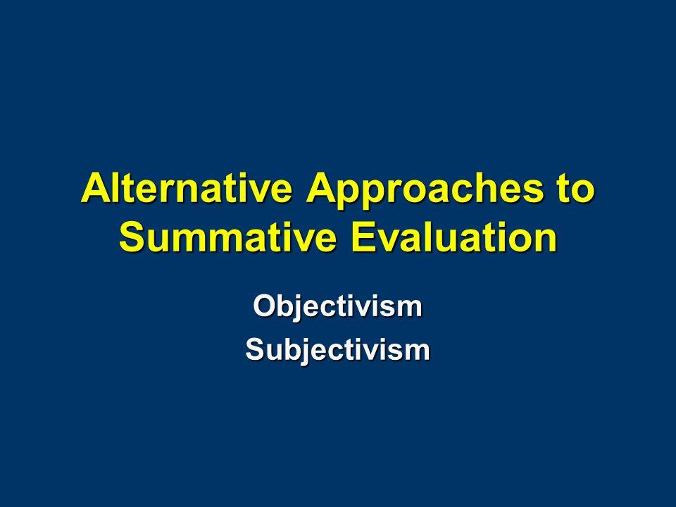 Alternative Approaches to Summative Evaluation ObjectivismSubjectivism