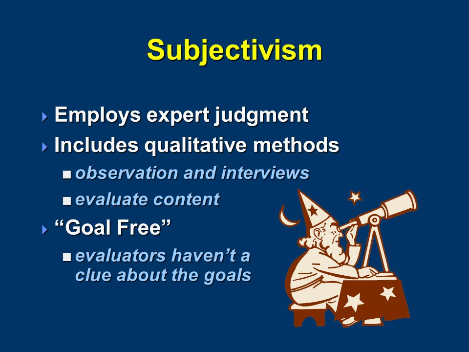 Subjectivism  Employs expert judgment  Includes qualitative methods  observation and interviews  evaluate content  Goal Free  evaluators haven't a clue about the goals