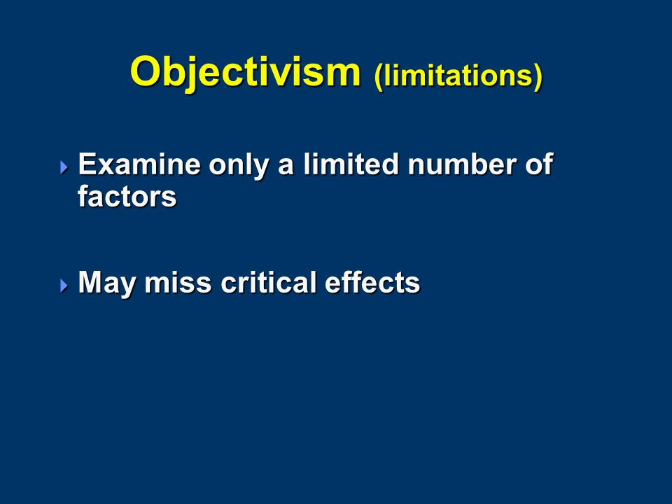 Objectivism (limitations)  Examine only a limited number of factors  May miss critical effects