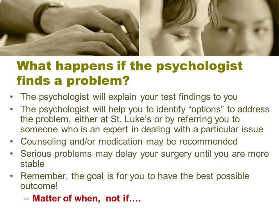 What happens if the psychologist finds a problem.