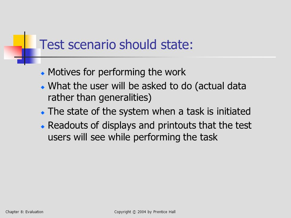 Chapter 8: EvaluationCopyright © 2004 by Prentice Hall Test scenario should state: Motives for performing the work What the user will be asked to do (actual data rather than generalities) The state of the system when a task is initiated Readouts of displays and printouts that the test users will see while performing the task