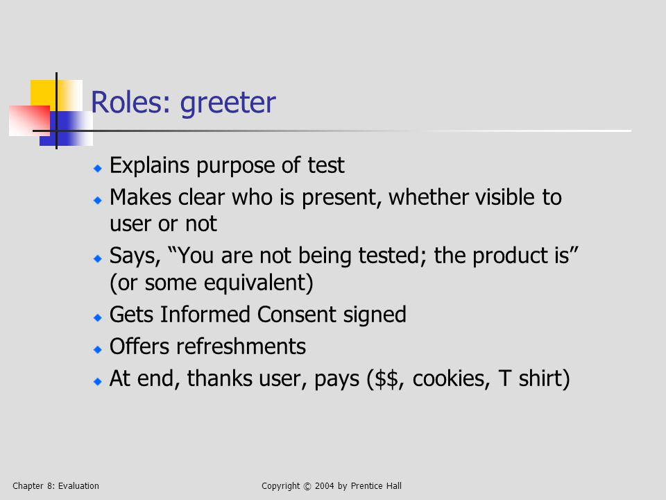 Chapter 8: EvaluationCopyright © 2004 by Prentice Hall Roles: greeter Explains purpose of test Makes clear who is present, whether visible to user or not Says, You are not being tested; the product is (or some equivalent) Gets Informed Consent signed Offers refreshments At end, thanks user, pays ($$, cookies, T shirt)