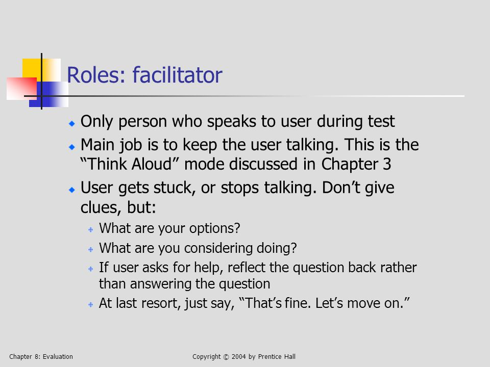 Chapter 8: EvaluationCopyright © 2004 by Prentice Hall Roles: facilitator Only person who speaks to user during test Main job is to keep the user talking.