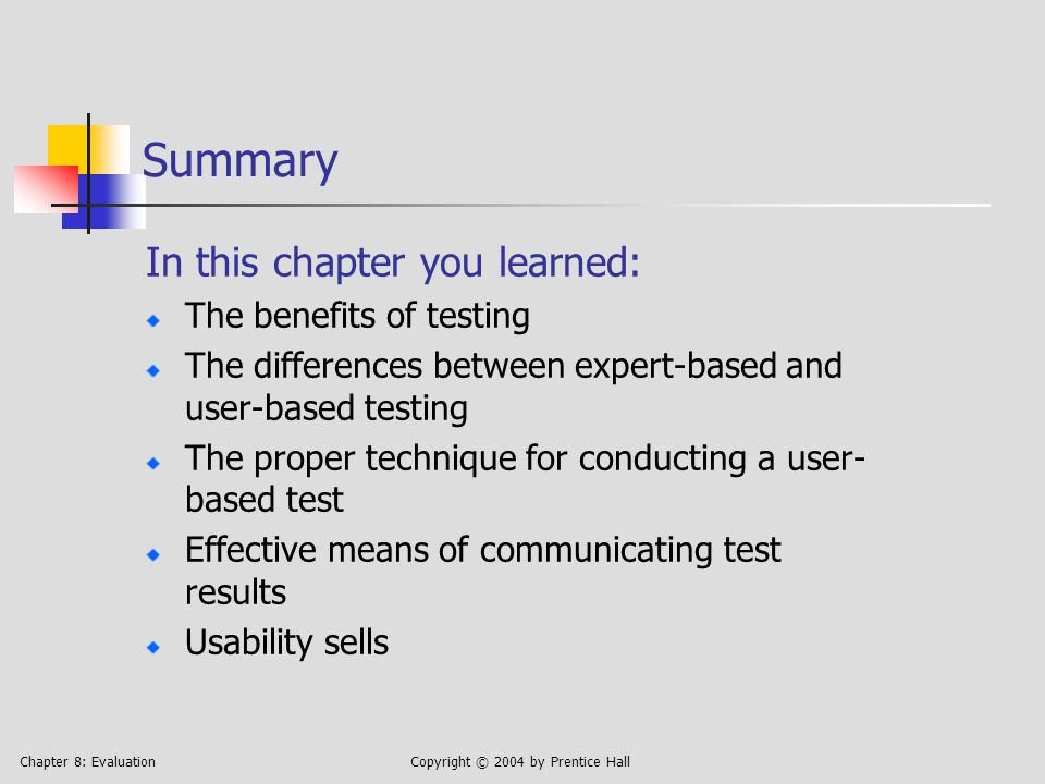 Chapter 8: EvaluationCopyright © 2004 by Prentice Hall Summary In this chapter you learned: The benefits of testing The differences between expert-based and user-based testing The proper technique for conducting a user- based test Effective means of communicating test results Usability sells