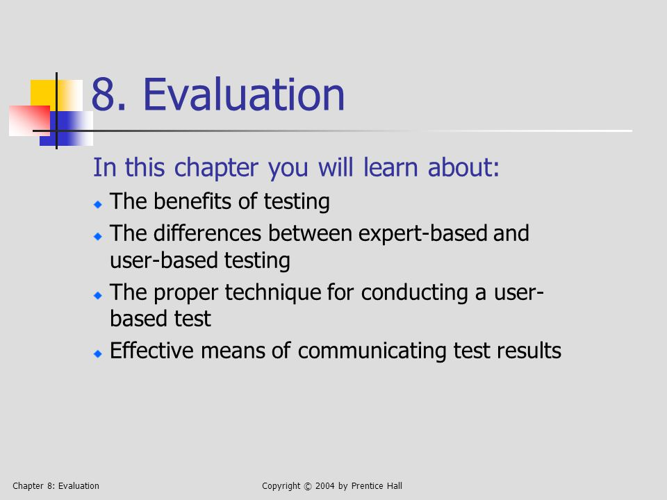 Chapter 8: EvaluationCopyright © 2004 by Prentice Hall The benefits of testing Usability sells, if the user has a choice—which is almost always The designer is a poor choice to test her own site, because she knows too much (Doesn't have to search for buttons, because he put them there) Parallel with software development: no matter how carefully you planned, would you ship a product that had never been tested?