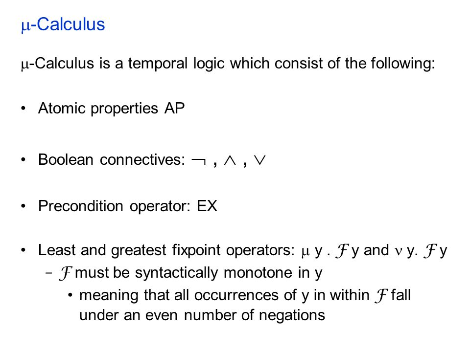  -Calculus  -Calculus is a temporal logic which consist of the following: Atomic properties AP Boolean connectives: , ,  Precondition operator: EX Least and greatest fixpoint operators:  y.