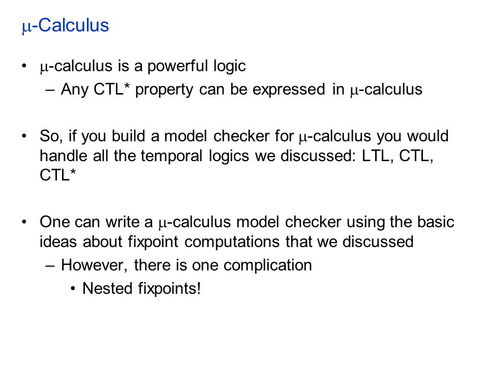  -Calculus  -calculus is a powerful logic –Any CTL* property can be expressed in  -calculus So, if you build a model checker for  -calculus you would handle all the temporal logics we discussed: LTL, CTL, CTL* One can write a  -calculus model checker using the basic ideas about fixpoint computations that we discussed –However, there is one complication Nested fixpoints!