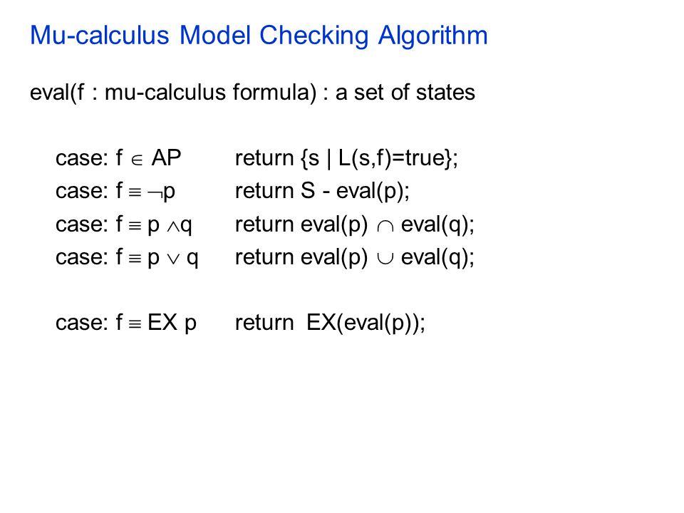 Mu-calculus Model Checking Algorithm eval(f : mu-calculus formula) : a set of states case: f  APreturn {s | L(s,f)=true}; case: f   preturn S - eval(p); case: f  p  q return eval(p)  eval(q); case: f  p  q return eval(p)  eval(q); case: f  EX preturn  EX(eval(p));
