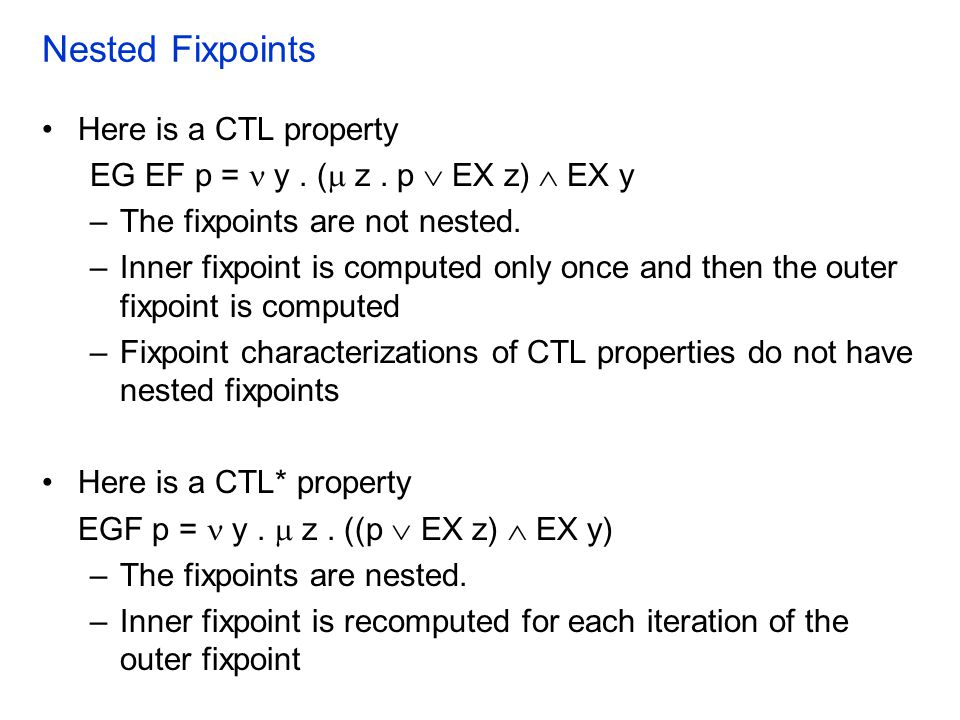 Nested Fixpoints Here is a CTL property EG EF p = y. (  z. p  EX z)  EX y –The fixpoints are not nested. –Inner fixpoint is computed only once and