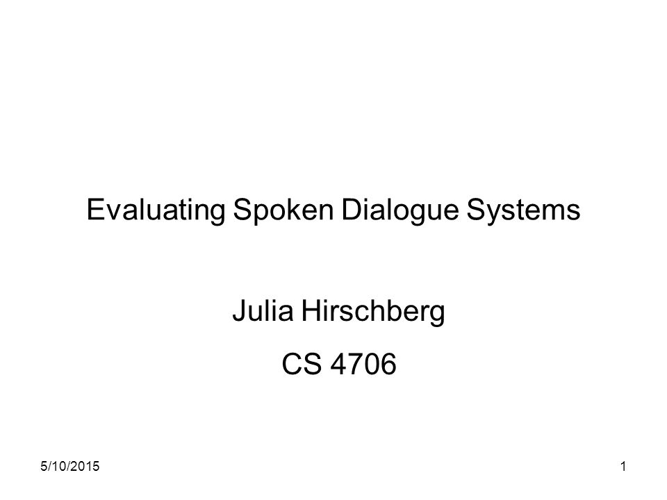 5/10/20151 Evaluating Spoken Dialogue Systems Julia Hirschberg CS 4706