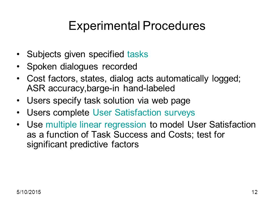 5/10/201512 Experimental Procedures Subjects given specified tasks Spoken dialogues recorded Cost factors, states, dialog acts automatically logged; ASR accuracy,barge-in hand-labeled Users specify task solution via web page Users complete User Satisfaction surveys Use multiple linear regression to model User Satisfaction as a function of Task Success and Costs; test for significant predictive factors