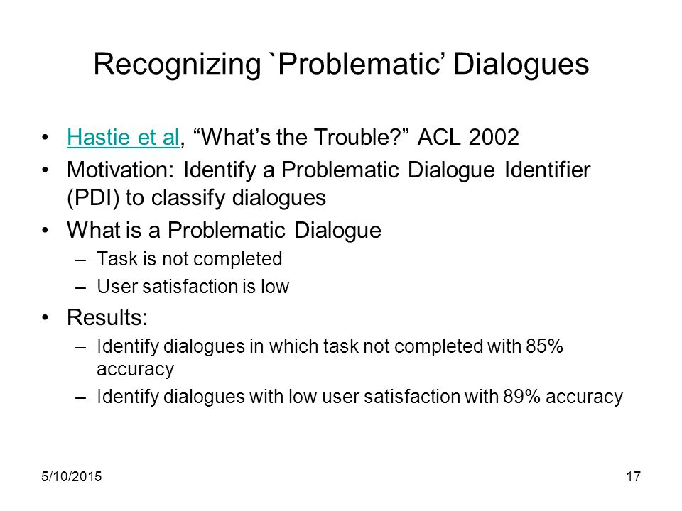 5/10/201517 Recognizing `Problematic' Dialogues Hastie et al, What's the Trouble ACL 2002Hastie et al Motivation: Identify a Problematic Dialogue Identifier (PDI) to classify dialogues What is a Problematic Dialogue –Task is not completed –User satisfaction is low Results: –Identify dialogues in which task not completed with 85% accuracy –Identify dialogues with low user satisfaction with 89% accuracy