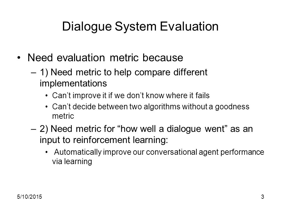 5/10/20153 Dialogue System Evaluation Need evaluation metric because –1) Need metric to help compare different implementations Can't improve it if we don't know where it fails Can't decide between two algorithms without a goodness metric –2) Need metric for how well a dialogue went as an input to reinforcement learning: Automatically improve our conversational agent performance via learning
