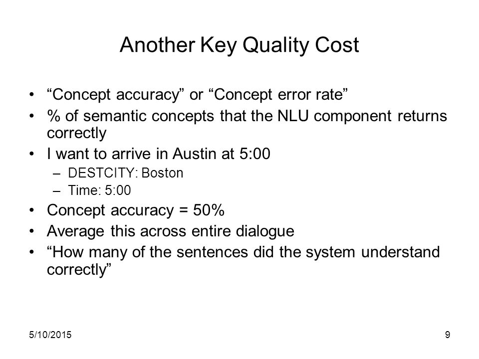5/10/20159 Another Key Quality Cost Concept accuracy or Concept error rate % of semantic concepts that the NLU component returns correctly I want to arrive in Austin at 5:00 –DESTCITY: Boston –Time: 5:00 Concept accuracy = 50% Average this across entire dialogue How many of the sentences did the system understand correctly