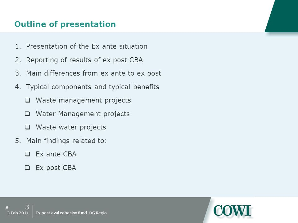 # Outline of presentation 1.Presentation of the Ex ante situation 2.Reporting of results of ex post CBA 3.Main differences from ex ante to ex post 4.Typical components and typical benefits  Waste management projects  Water Management projects  Waste water projects 5.Main findings related to:  Ex ante CBA  Ex post CBA 3 3 Feb 2011Ex post eval cohesion fund_DG Regio