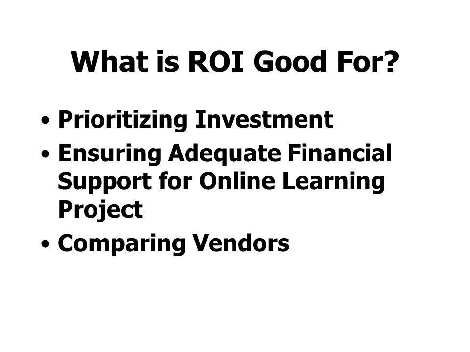 Classroom Training vs. ROI (William Horton) 1.Per-course costs (course development costs) 2.Per-class costs (instructor/facilitator, travel, and facil