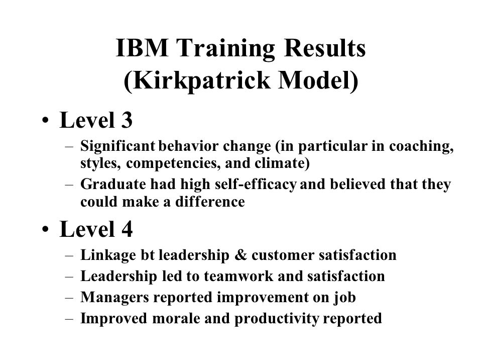 IBM Training Results (Kirkpatrick Model) Level 1 –High satisfaction and enthusiasm for blended –Coaching and climate rated highest Level 2: –96% displ