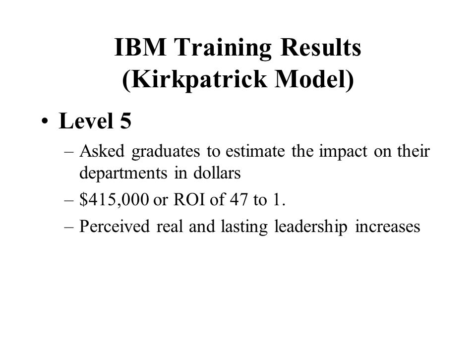 IBM Training Results (Kirkpatrick Model) Level 3 –Significant behavior change (in particular in coaching, styles, competencies, and climate) –Graduate