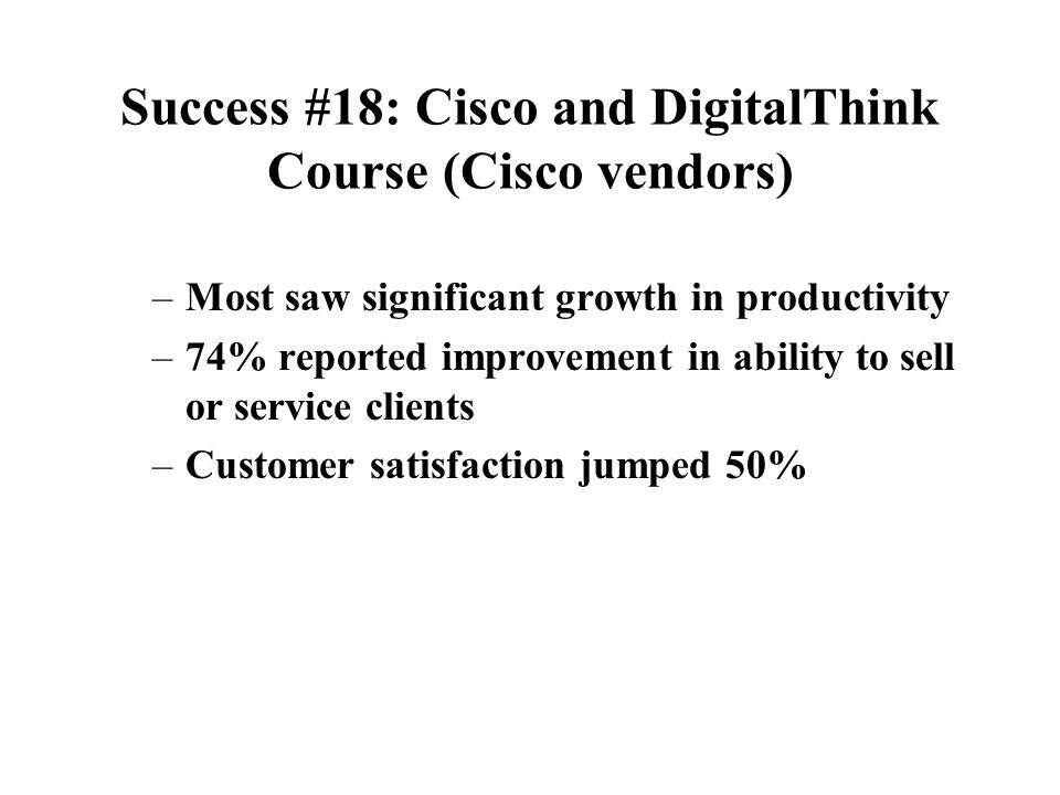 Success #18: Cisco and DigitalThink Course (employees) –Sales training self-assessment –Ask via survey to estimate how much time training saved them o