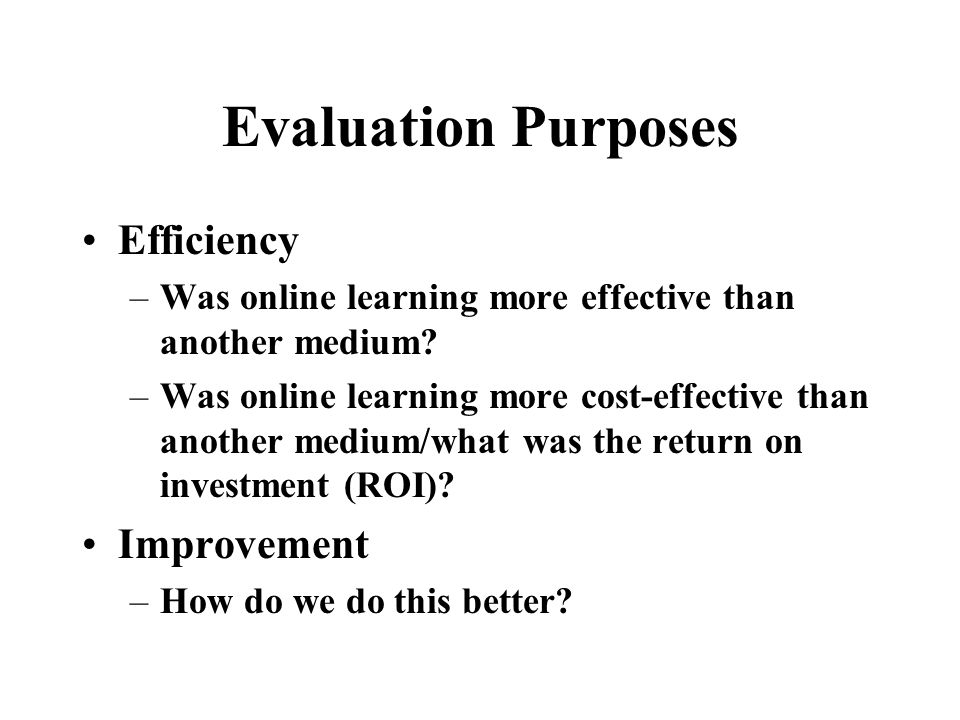 Evaluation Purposes Determine learner progress –What did they learn? Document learning impact –How well do learners use what they learned? –How much d