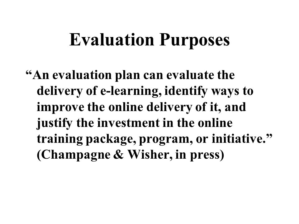 Evaluation Purposes Efficiency –Was online learning more effective than another medium? –Was online learning more cost-effective than another medium/w