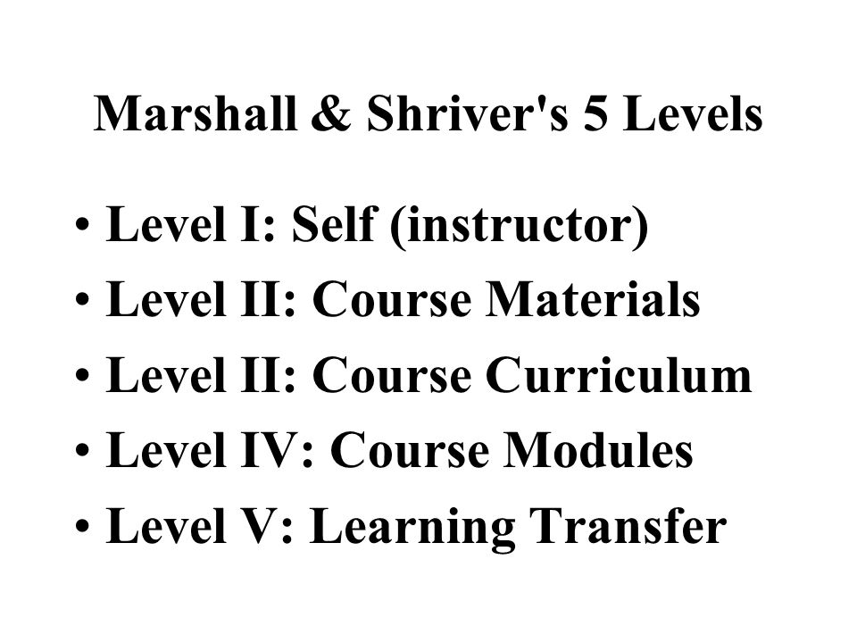 5. Marshall & Shriver's Five Levels of Evaluation Performance-based evaluation framework Each level examines a different area's of performance Require