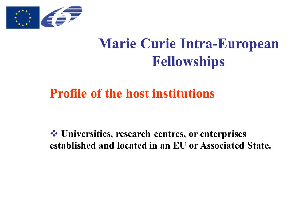 Marie Curie Intra-European Fellowships Profile of the host institutions  Universities, research centres, or enterprises established and located in an EU or Associated State.