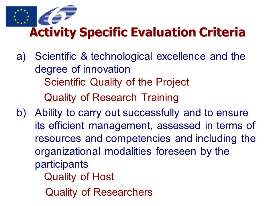 Activity Specific Evaluation Criteria a)Scientific & technological excellence and the degree of innovation Scientific Quality of the Project Quality of Research Training b)Ability to carry out successfully and to ensure its efficient management, assessed in terms of resources and competencies and including the organizational modalities foreseen by the participants Quality of Host Quality of Researchers