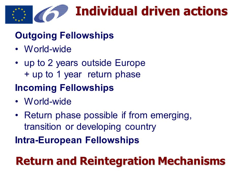 Individual driven actions Outgoing Fellowships World-wide up to 2 years outside Europe + up to 1 year return phase Incoming Fellowships World-wide Return phase possible if from emerging, transition or developing country Intra-European Fellowships Return and Reintegration Mechanisms