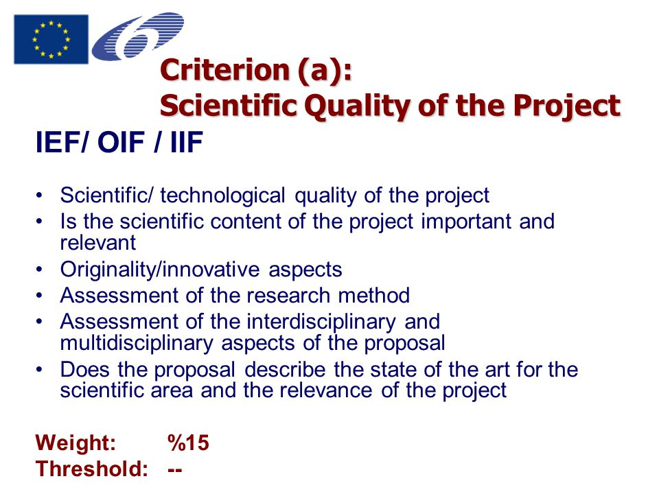 Criterion (a): Scientific Quality of the Project IEF/ OIF / IIF Scientific/ technological quality of the project Is the scientific content of the project important and relevant Originality/innovative aspects Assessment of the research method Assessment of the interdisciplinary and multidisciplinary aspects of the proposal Does the proposal describe the state of the art for the scientific area and the relevance of the project Weight:%15 Threshold:--