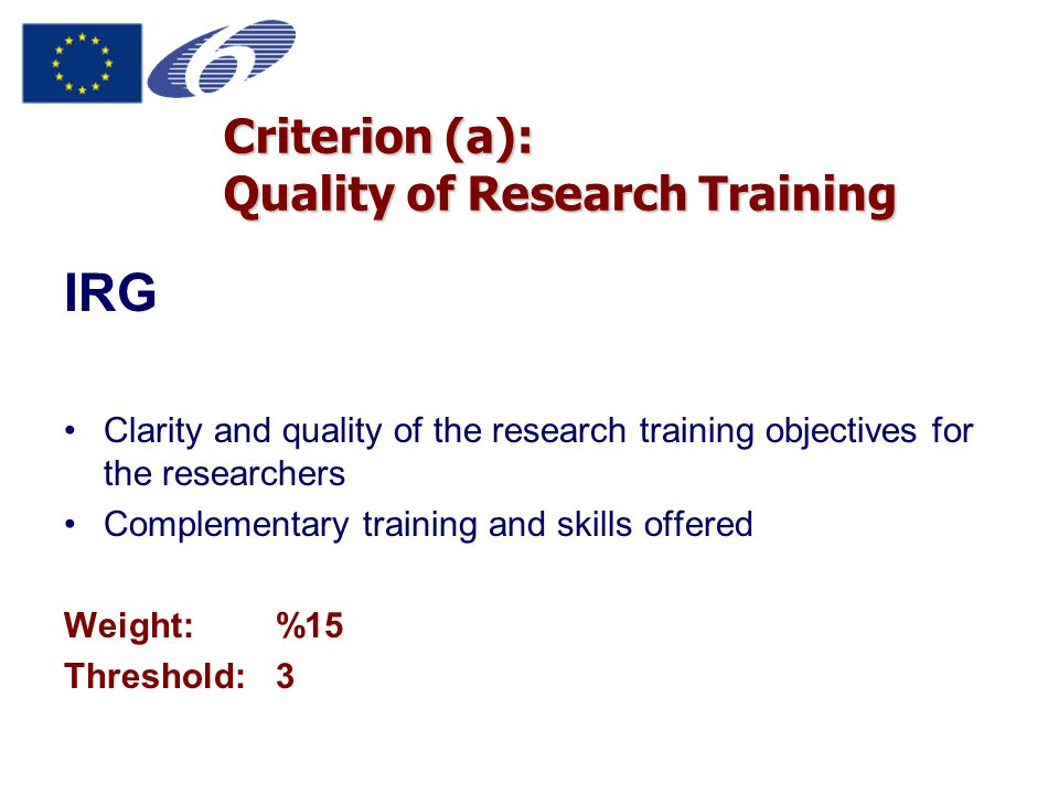 Criterion (a): Quality of Research Training IRG Clarity and quality of the research training objectives for the researchers Complementary training and skills offered Weight:%15 Threshold:3