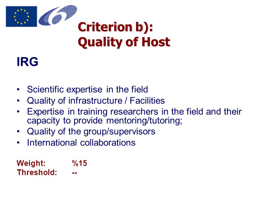 IRG Scientific expertise in the field Quality of infrastructure / Facilities Expertise in training researchers in the field and their capacity to provide mentoring/tutoring; Quality of the group/supervisors International collaborations Weight:%15 Threshold:-- Criterion b): Quality of Host