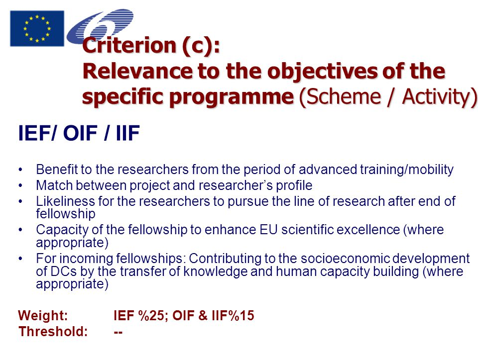 Criterion (c): Relevance to the objectives of the specific programme (Scheme / Activity) IEF/ OIF / IIF Benefit to the researchers from the period of advanced training/mobility Match between project and researcher's profile Likeliness for the researchers to pursue the line of research after end of fellowship Capacity of the fellowship to enhance EU scientific excellence (where appropriate) For incoming fellowships: Contributing to the socioeconomic development of DCs by the transfer of knowledge and human capacity building (where appropriate) Weight:IEF %25; OIF & IIF%15 Threshold:--