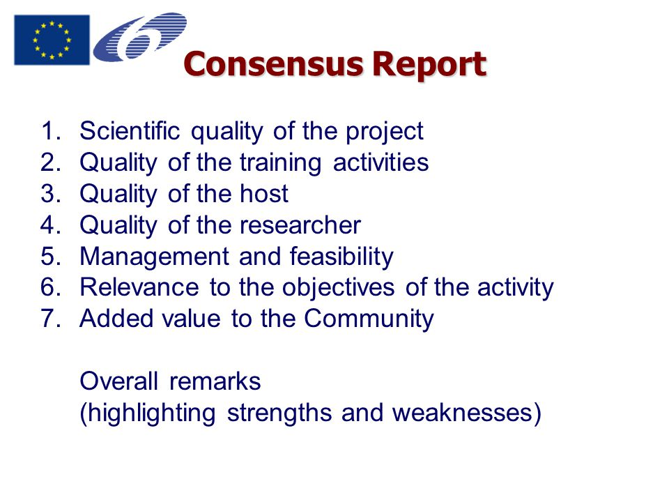 Consensus Report 1.Scientific quality of the project 2.Quality of the training activities 3.Quality of the host 4.Quality of the researcher 5.Management and feasibility 6.Relevance to the objectives of the activity 7.Added value to the Community Overall remarks (highlighting strengths and weaknesses)