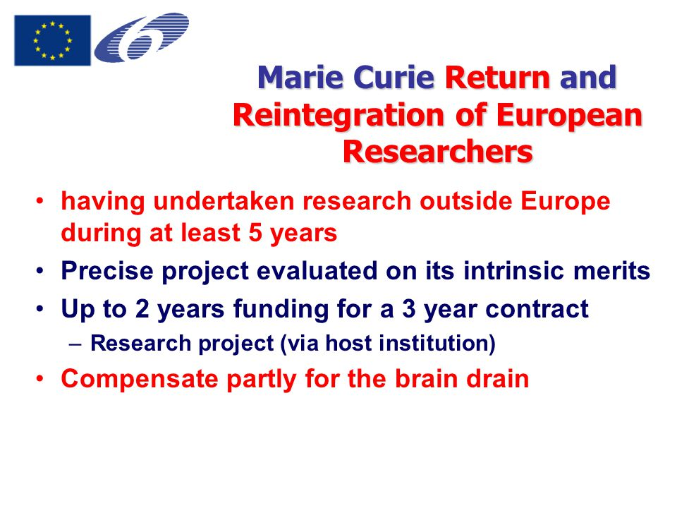 Marie Curie Return and Reintegration of European Researchers having undertaken research outside Europe during at least 5 years Precise project evaluated on its intrinsic merits Up to 2 years funding for a 3 year contract –Research project (via host institution) Compensate partly for the brain drain
