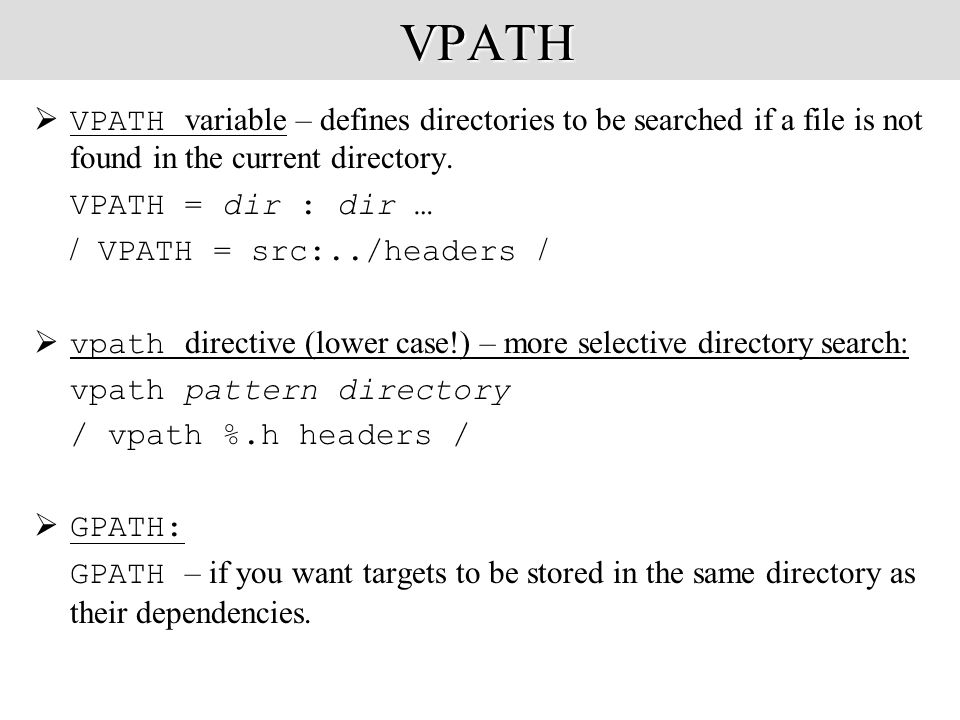 VPATH VPATH  VPATH variable – defines directories to be searched if a file is not found in the current directory.