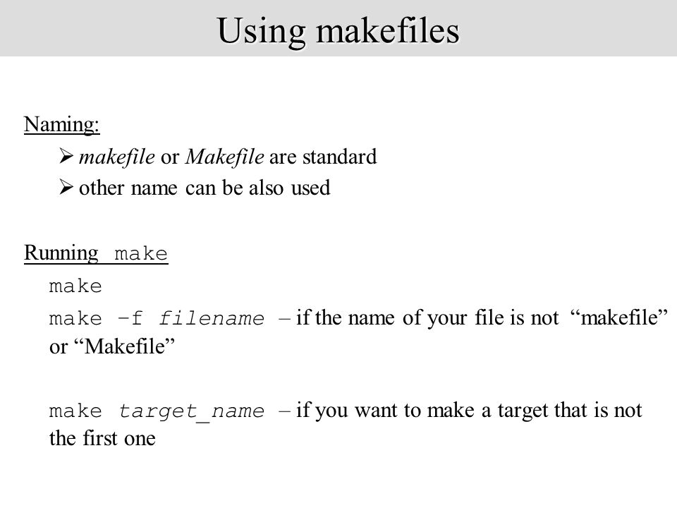 Using makefiles Naming:  makefile or Makefile are standard  other name can be also used Running make make make –f filename – if the name of your file is not makefile or Makefile make target_name – if you want to make a target that is not the first one