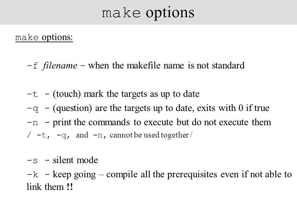 make options make options: -f filename - when the makefile name is not standard -t - (touch) mark the targets as up to date -q - (question) are the targets up to date, exits with 0 if true -n - print the commands to execute but do not execute them / -t, -q, and -n, cannot be used together / -s - silent mode -k - keep going – compile all the prerequisites even if not able to link them !!