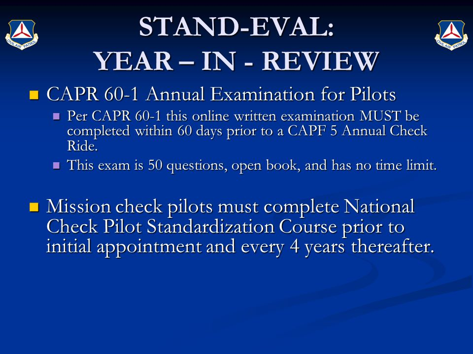 STAND-EVAL: YEAR – IN - REVIEW CAPR 60-1 Annual Examination for Pilots CAPR 60-1 Annual Examination for Pilots Per CAPR 60-1 this online written examination MUST be completed within 60 days prior to a CAPF 5 Annual Check Ride.
