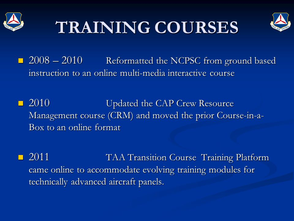 TRAINING COURSES 2008 – 2010 Reformatted the NCPSC from ground based instruction to an online multi-media interactive course 2008 – 2010 Reformatted the NCPSC from ground based instruction to an online multi-media interactive course 2010 Updated the CAP Crew Resource Management course (CRM) and moved the prior Course-in-a- Box to an online format 2010 Updated the CAP Crew Resource Management course (CRM) and moved the prior Course-in-a- Box to an online format 2011 TAA Transition Course Training Platform came online to accommodate evolving training modules for technically advanced aircraft panels.