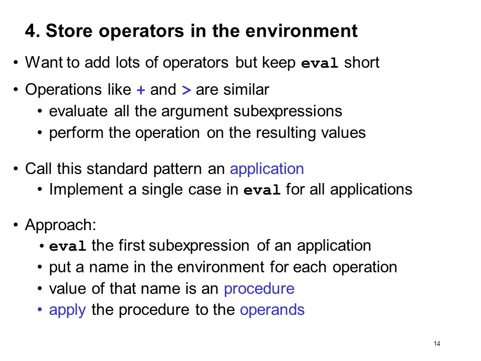 14 4. Store operators in the environment Want to add lots of operators but keep eval short Operations like + and > are similar evaluate all the argume