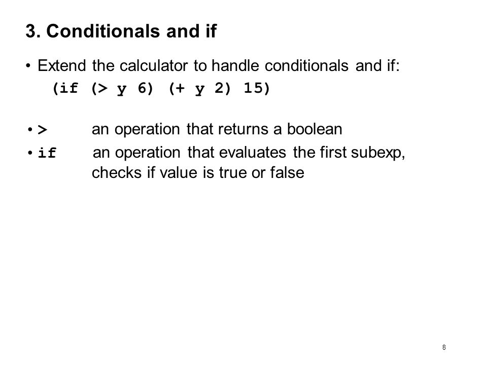 8 3. Conditionals and if Extend the calculator to handle conditionals and if: (if (> y 6) (+ y 2) 15) > an operation that returns a boolean if an oper