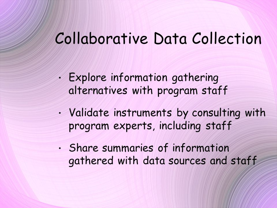 Collaborative Data Collection Explore information gathering alternatives with program staff Validate instruments by consulting with program experts, including staff Share summaries of information gathered with data sources and staff