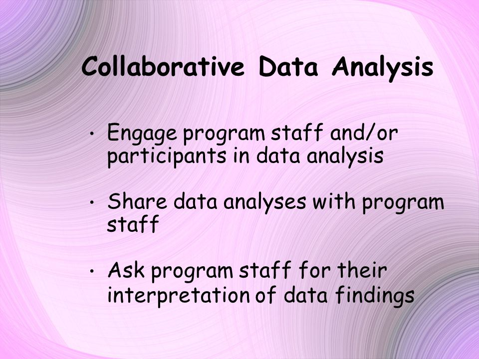 Collaborative Data Analysis Engage program staff and/or participants in data analysis Share data analyses with program staff Ask program staff for their interpretation of data findings