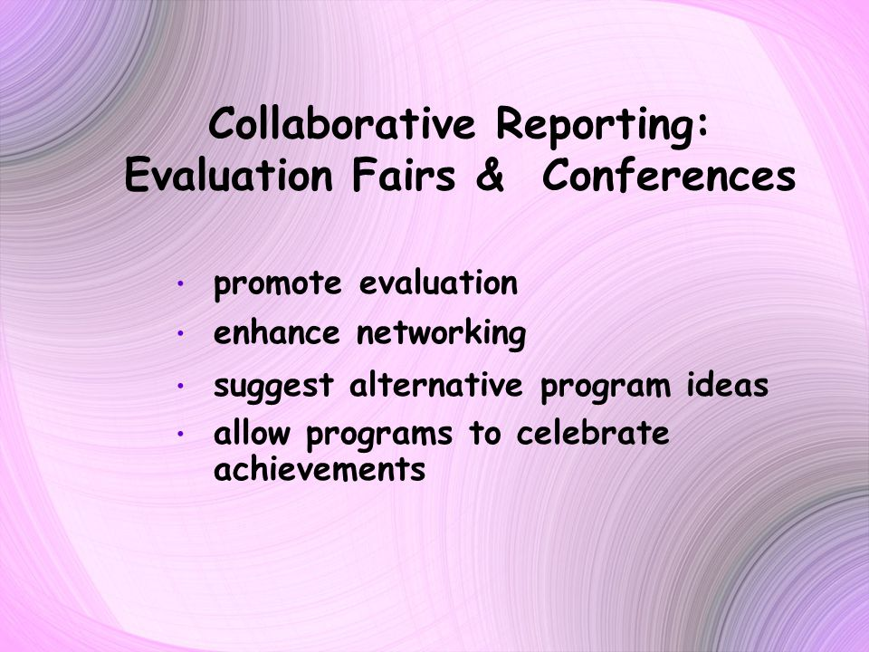 Collaborative Reporting: Evaluation Fairs & Conferences promote evaluation enhance networking suggest alternative program ideas allow programs to celebrate achievements