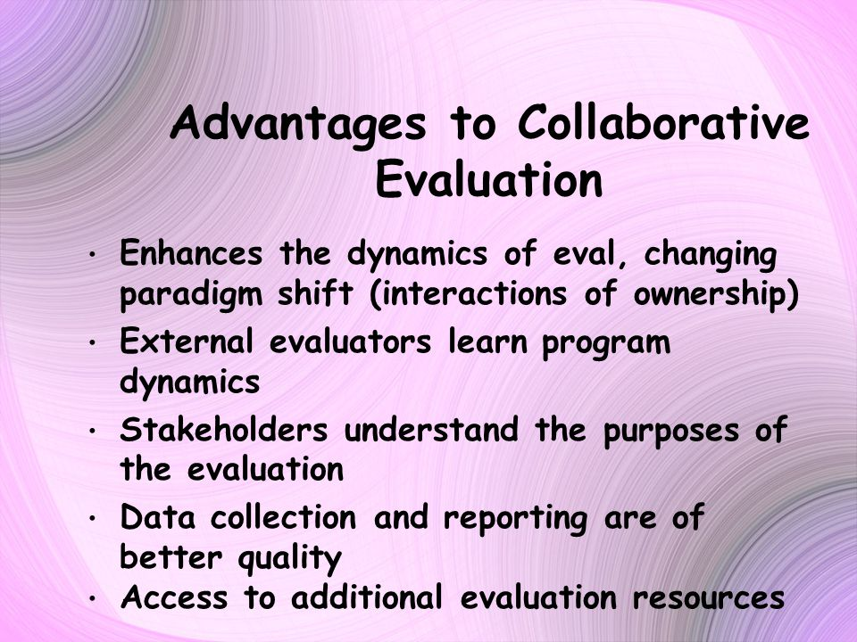 Advantages to Collaborative Evaluation Enhances the dynamics of eval, changing paradigm shift (interactions of ownership) External evaluators learn program dynamics Stakeholders understand the purposes of the evaluation Data collection and reporting are of better quality Access to additional evaluation resources