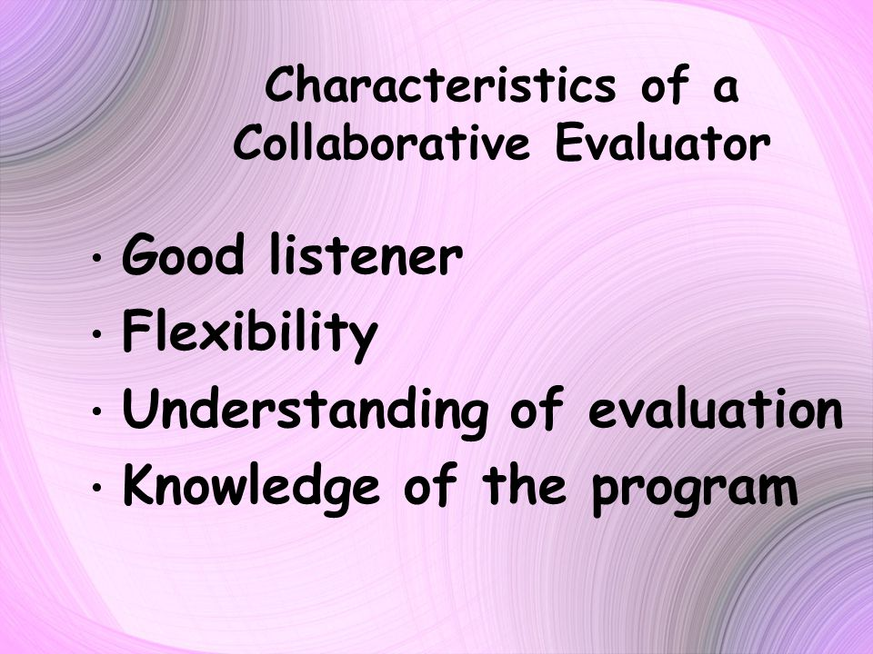 Characteristics of a Collaborative Evaluator Good listener Flexibility Understanding of evaluation Knowledge of the program