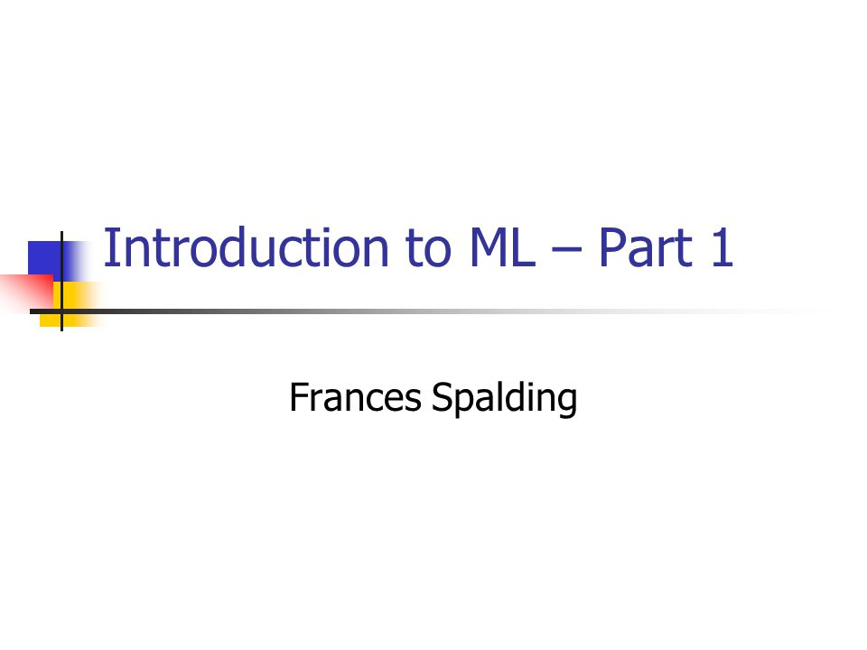 Introduction to ML – Part 1 Frances Spalding