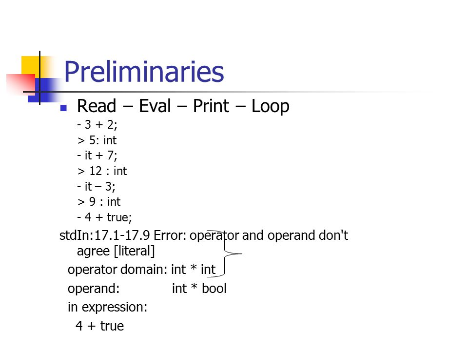 Preliminaries Read – Eval – Print – Loop - 3 + 2; > 5: int - it + 7; > 12 : int - it – 3; > 9 : int - 4 + true; stdIn:17.1-17.9 Error: operator and op